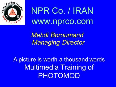 NPR Co. / IRAN www.nprco.com Mehdi Boroumand Managing Director A picture is worth a thousand words Multimedia Training of PHOTOMOD.