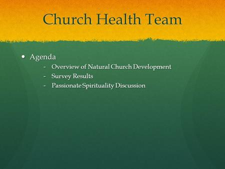 Church Health Team Agenda Agenda ‑ Overview of Natural Church Development ‑ Survey Results ‑ Passionate Spirituality Discussion.