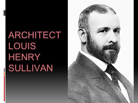 ARCHITECT LOUIS HENRY SULLIVAN. ARCHITECT LOUIS SULLIVAN ▪ Louis Henry Sullivan (September 3, 1856 – April 14, 1924) ▪ An American architectAmericanarchitect.