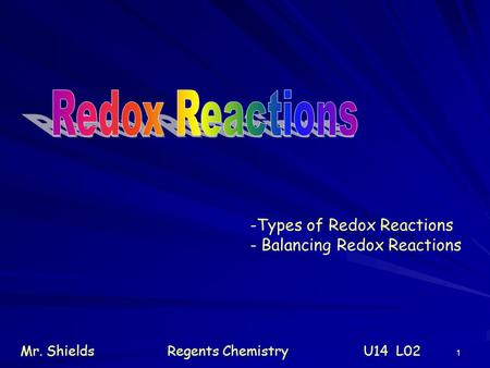 1 -Types of Redox Reactions - Balancing Redox Reactions Mr. ShieldsRegents Chemistry U14 L02.