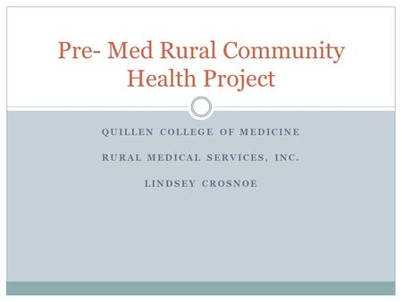 QUILLEN COLLEGE OF MEDICINE RURAL MEDICAL SERVICES, INC. LINDSEY CROSNOE Pre- Med Rural Community Health Project.