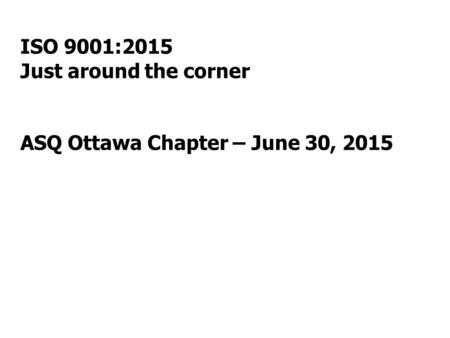 ISO 9001:2015 Just around the corner ASQ Ottawa Chapter – June 30, 2015.