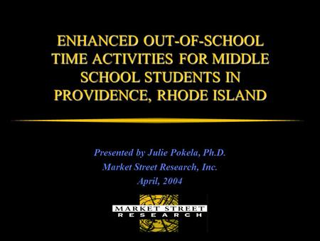 ENHANCED OUT-OF-SCHOOL TIME ACTIVITIES FOR MIDDLE SCHOOL STUDENTS IN PROVIDENCE, RHODE ISLAND Presented by Julie Pokela, Ph.D. Market Street Research,