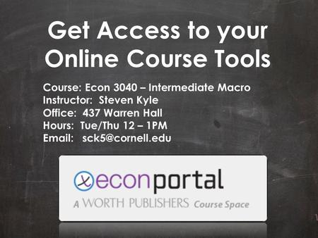 Get Access to your Online Course Tools Course: Econ 3040 – Intermediate Macro Instructor: Steven Kyle Office: 437 Warren Hall Hours: Tue/Thu 12 – 1PM Email:
