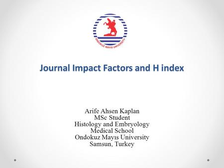 Journal Impact Factors and H index Arife Ahsen Kaplan MSc Student Histology and Embryology Medical School Ondokuz Mayıs University Samsun, Turkey.