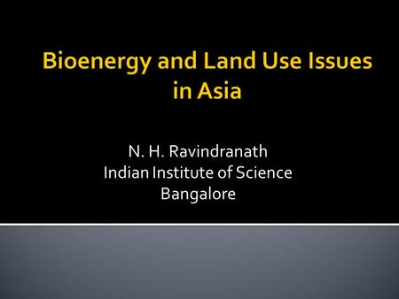 Bioenergy and Land Use Issues in Asia N. H. Ravindranath Indian Institute of Science Bangalore.