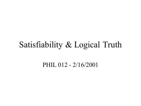Satisfiability & Logical Truth PHIL 012 - 2/16/2001.