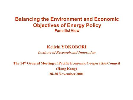 Balancing the Environment and Economic Objectives of Energy Policy Panellist View Keiichi YOKOBORI Institute of Research and Innovation The 14 th General.