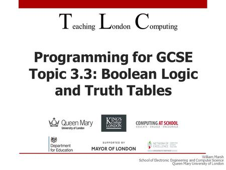 Programming for GCSE Topic 3.3: Boolean Logic and Truth Tables T eaching L ondon C omputing William Marsh School of Electronic Engineering and Computer.