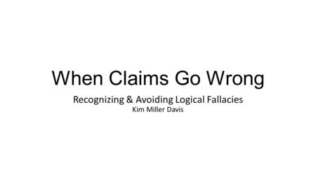 When Claims Go Wrong Recognizing & Avoiding Logical Fallacies Kim Miller Davis.