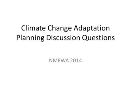 Climate Change Adaptation Planning Discussion Questions NMFWA 2014.