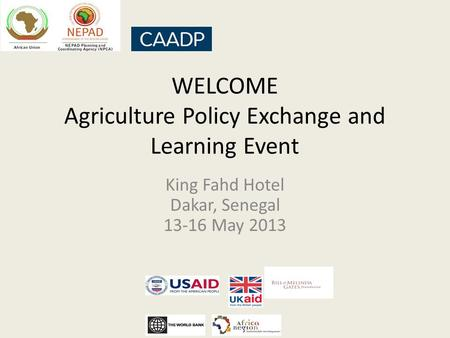 WELCOME Agriculture Policy Exchange and Learning Event King Fahd Hotel Dakar, Senegal 13-16 May 2013.