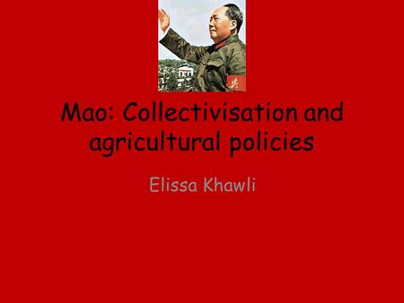 Mao: Collectivisation and agricultural policies Elissa Khawli.