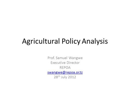 Agricultural Policy Analysis Prof. Samuel Wangwe Executive Director REPOA 28 th July 2012.