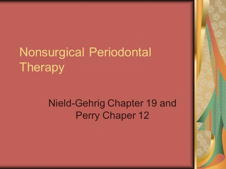Nonsurgical Periodontal Therapy Nield-Gehrig Chapter 19 and Perry Chaper 12.