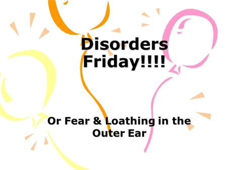 Disorders Friday!!!! Or Fear & Loathing in the Outer Ear.