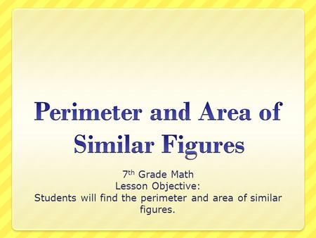 7 th Grade Math Lesson Objective: Students will find the perimeter and area of similar figures.