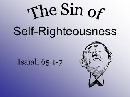 Self-Righteousness Isaiah 65:1-7 The Sin of