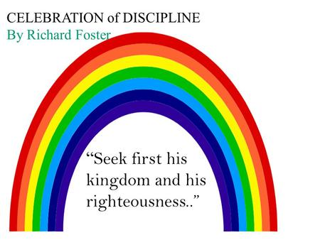"CELEBRATION of DISCIPLINE By Richard Foster "" Seek first his kingdom and his righteousness.."""