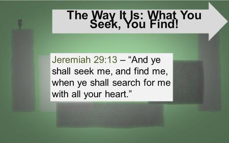 "The Way It Is: What You Seek, You Find! Jeremiah 29:13 – ""And ye shall seek me, and find me, when ye shall search for me with all your heart."""