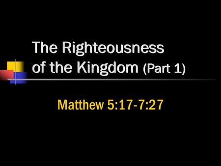 The Righteousness of the Kingdom (Part 1) Matthew 5:17-7:27.