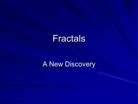 Fractals A New Discovery. Begin your journey... You have entered a world of strange shapes: Fractals. What is a fractal? Is it more than an interesting.