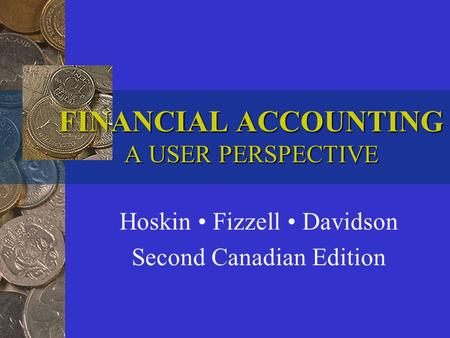 FINANCIAL ACCOUNTING A USER PERSPECTIVE Hoskin Fizzell Davidson Second Canadian Edition.
