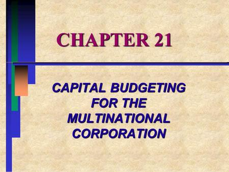 CHAPTER 21 CAPITAL BUDGETING FOR THE MULTINATIONAL CORPORATION.
