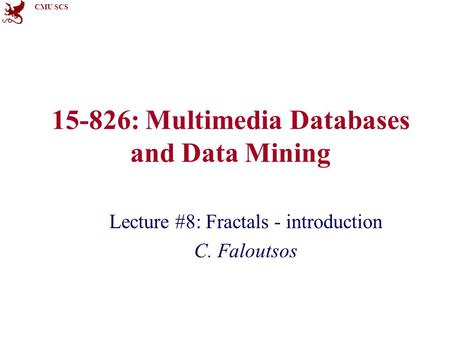 CMU SCS 15-826: Multimedia Databases and Data Mining Lecture #8: Fractals - introduction C. Faloutsos.