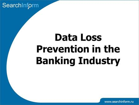 Www.searchinform.ru Data Loss Prevention in the Banking Industry.