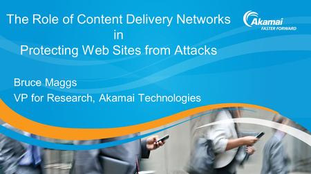The Role of Content Delivery Networks in Protecting Web Sites from Attacks Bruce Maggs VP for Research, Akamai Technologies.
