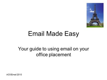 AO3 Email 2010 Email Made Easy Your guide to using email on your office placement.