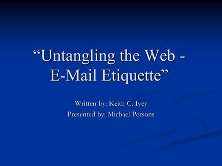 """Untangling the Web - E-Mail Etiquette"" ""Untangling the Web - E-Mail Etiquette"" Written by: Keith C. Ivey Presented by: Michael Persons."