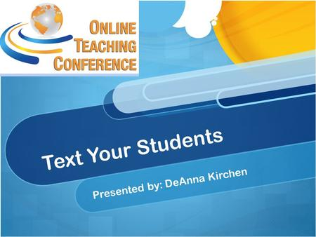 "Text Your Students Presented by: DeAnna Kirchen. What students say: ""Email is for old people"" ""I never check my email"" ""I didn't receive your announcement"""