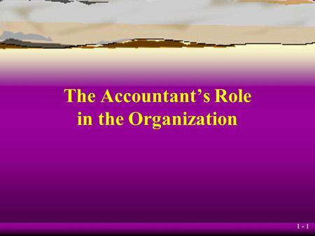 1 - 1 The Accountant's Role in the Organization. 1 - 2 JOIN KHALID AZIZ l ECONOMICS OF ICMAP, ICAP, MA-ECONOMICS, B.COM. l FINANCIAL ACCOUNTING OF ICMAP.