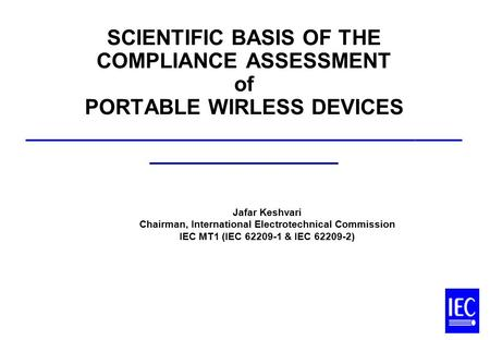 Jafar Keshvari Chairman, International Electrotechnical Commission IEC MT1 (IEC 62209-1 & IEC 62209-2) SCIENTIFIC BASIS OF THE COMPLIANCE ASSESSMENT of.