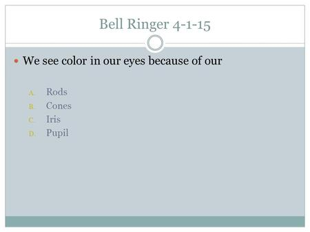 Bell Ringer 4-1-15 We see color in our eyes because of our A. Rods B. Cones C. Iris D. Pupil.