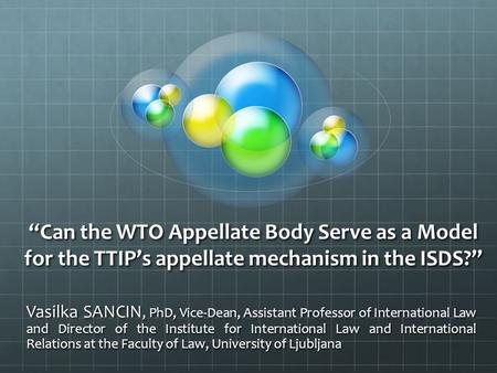 """Can the WTO Appellate Body Serve as a Model for the TTIP's appellate mechanism in the ISDS?"" Vasilka SANCIN, PhD, Vice-Dean, Assistant Professor of International."