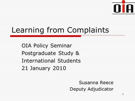 1 Learning from Complaints OIA Policy Seminar Postgraduate Study & International Students 21 January 2010 Susanna Reece Deputy Adjudicator.