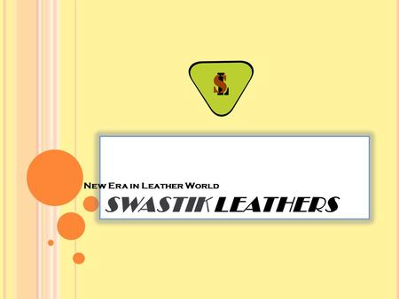 SWASTIK LEATHERS New Era in Leather World. A BOUT U S We at 'Swastik Leathers' are proud to introduce our self as one of the dynamic & fastest growing.