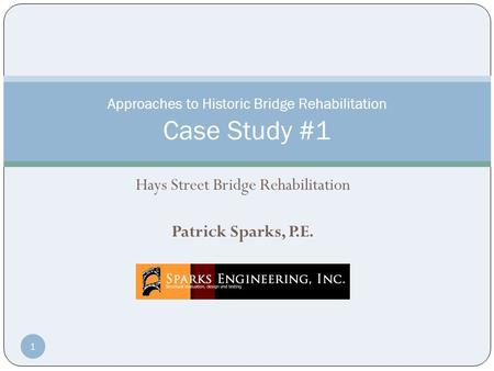 Hays Street Bridge Rehabilitation Patrick Sparks, P.E. Approaches to Historic Bridge Rehabilitation Case Study #1 1.
