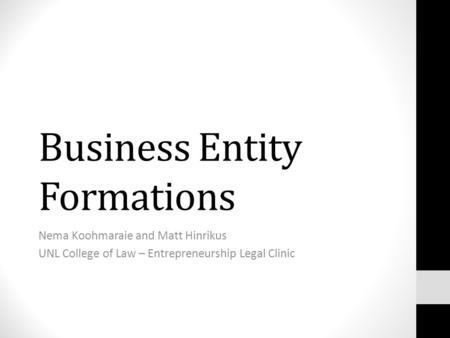 Business Entity Formations Nema Koohmaraie and Matt Hinrikus UNL College of Law – Entrepreneurship Legal Clinic.