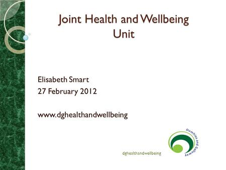 Joint Health and Wellbeing Unit Joint Health and Wellbeing Unit Elisabeth Smart 27 February 2012 www.dghealthandwellbeing dghealthandwellbeing.