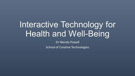 Interactive Technology for Health and Well-Being Dr Wendy Powell School of Creative Technologies.