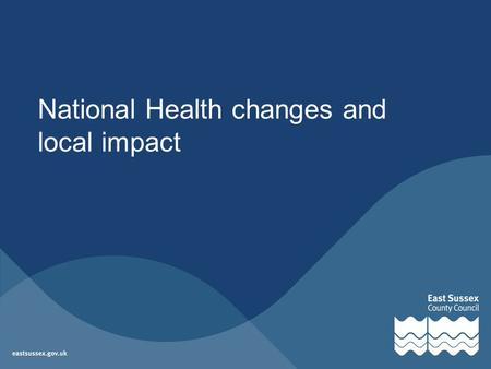 National Health changes and local impact. Contents National overview Local update: –PCTs, Sussex Cluster –GP Commissioning Consortia –Public Health –Health.