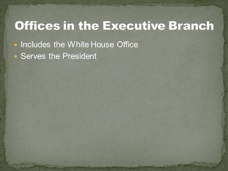 Includes the White House Office Serves the President.