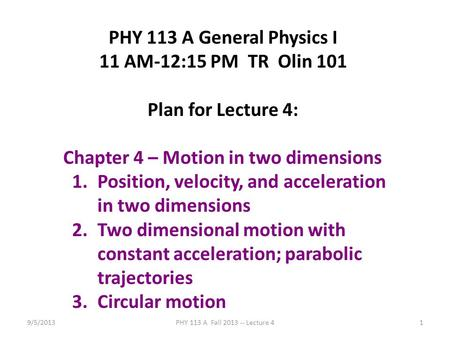 9/5/2013PHY 113 A Fall 2013 -- Lecture 41 PHY 113 A General Physics I 11 AM-12:15 PM TR Olin 101 Plan for Lecture 4: Chapter 4 – Motion in two dimensions.