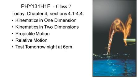 PHY131H1F - Class 7 Today, Chapter 4, sections 4.1-4.4: Kinematics in One Dimension Kinematics in Two Dimensions Projectile Motion Relative Motion Test.