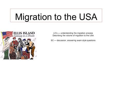 Migration to the USA LO's — understanding the migration process Describing the volume of migration to the USA SC — discussion, answering exam style questions.