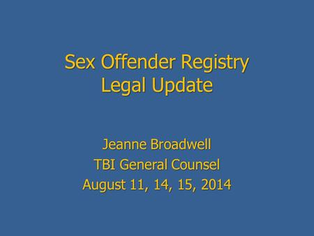 Sex Offender Registry Legal Update Jeanne Broadwell TBI General Counsel August 11, 14, 15, 2014.